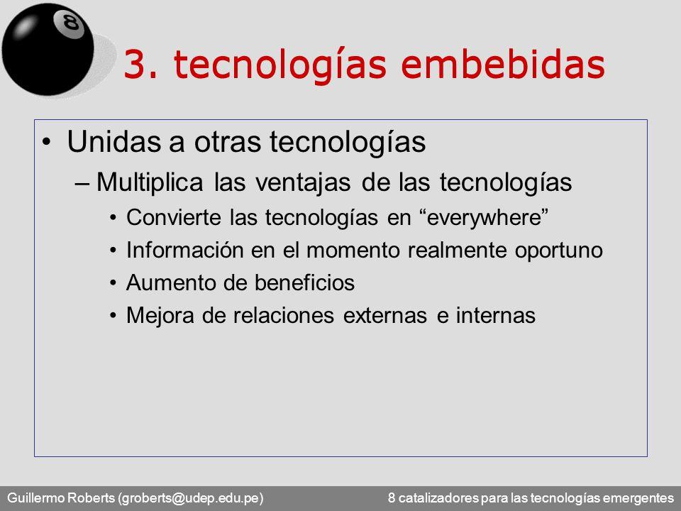 Guillermo Roberts (groberts@udep.edu.pe) 8 catalizadores para las tecnologías emergentes Unidas a otras tecnologías –Multiplica las ventajas de las tecnologías Convierte las tecnologías en everywhere Información en el momento realmente oportuno Aumento de beneficios Mejora de relaciones externas e internas 3.