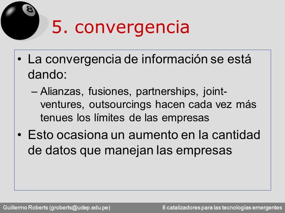 Guillermo Roberts (groberts@udep.edu.pe) 8 catalizadores para las tecnologías emergentes 5. convergencia La convergencia de información se está dando: