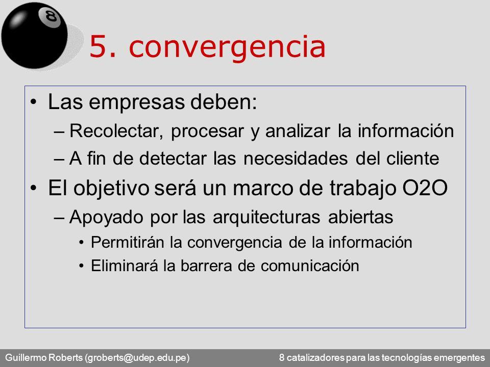 Guillermo Roberts (groberts@udep.edu.pe) 8 catalizadores para las tecnologías emergentes 5. convergencia Las empresas deben: –Recolectar, procesar y a