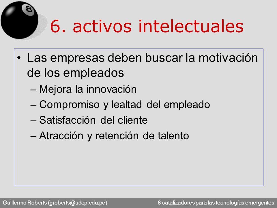 Guillermo Roberts (groberts@udep.edu.pe) 8 catalizadores para las tecnologías emergentes 6. activos intelectuales Las empresas deben buscar la motivac