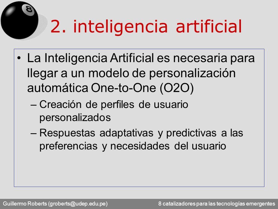 Guillermo Roberts (groberts@udep.edu.pe) 8 catalizadores para las tecnologías emergentes La Inteligencia Artificial es necesaria para llegar a un modelo de personalización automática One-to-One (O2O) –Creación de perfiles de usuario personalizados –Respuestas adaptativas y predictivas a las preferencias y necesidades del usuario 2.