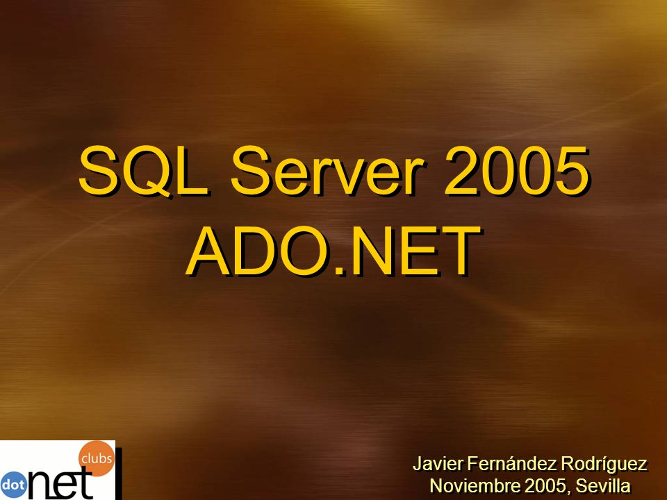 SQL Server 2005 ADO.NET Javier Fernández Rodríguez Noviembre 2005, Sevilla Javier Fernández Rodríguez Noviembre 2005, Sevilla