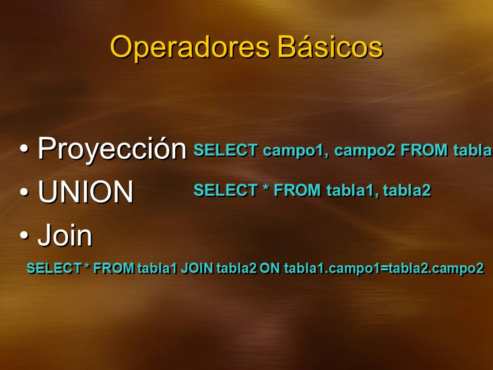 Operadores Básicos Proyección UNION Join Proyección UNION Join SELECT campo1, campo2 FROM tabla SELECT * FROM tabla1, tabla2 SELECT * FROM tabla1 JOIN