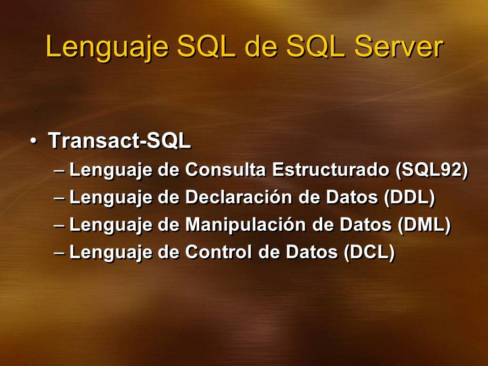 Lenguaje SQL de SQL Server Transact-SQL –Lenguaje de Consulta Estructurado (SQL92) –Lenguaje de Declaración de Datos (DDL) –Lenguaje de Manipulación de Datos (DML) –Lenguaje de Control de Datos (DCL) Transact-SQL –Lenguaje de Consulta Estructurado (SQL92) –Lenguaje de Declaración de Datos (DDL) –Lenguaje de Manipulación de Datos (DML) –Lenguaje de Control de Datos (DCL)