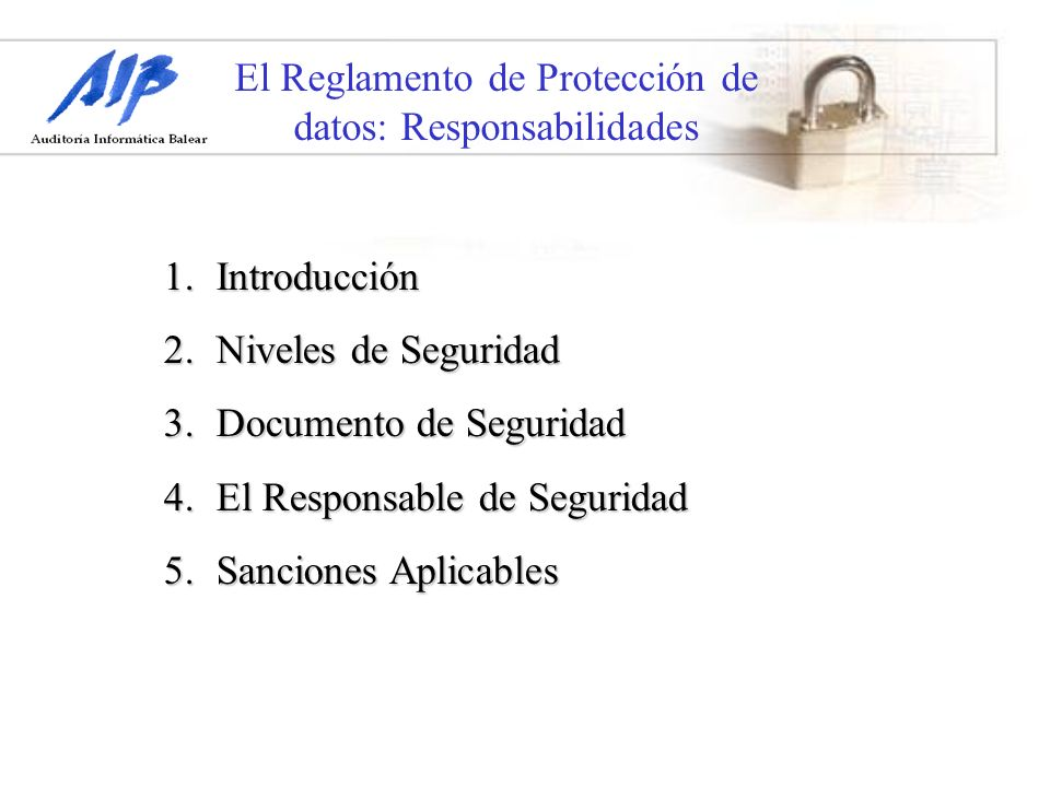 El Reglamento de Protección de datos: Responsabilidades Los Niveles de seguridad posibles son los siguientes:Los Niveles de seguridad posibles son los siguientes: 1.Nivel Básico 2.Nivel Medio 3.Nivel Alto 2.
