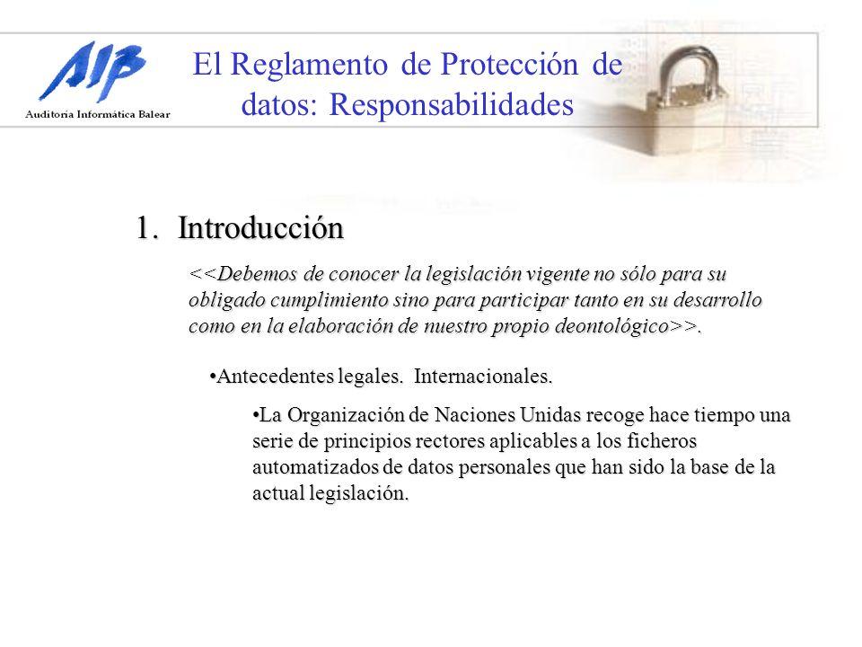 El Reglamento de Protección de datos: Responsabilidades 1.Introducción Antecedentes legales. Internacionales.Antecedentes legales. Internacionales. La