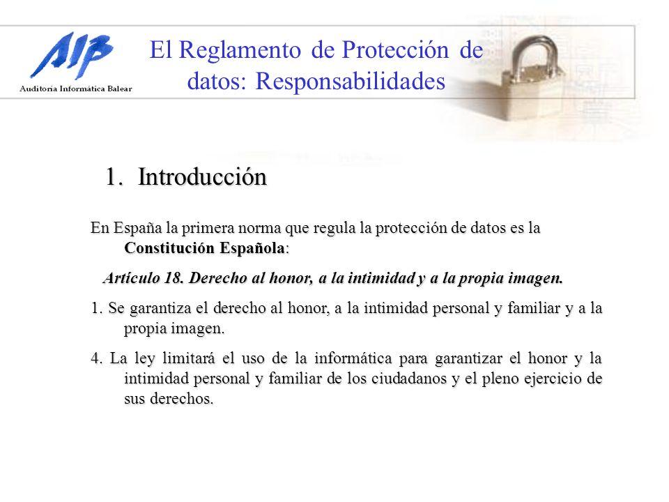 El Reglamento de Protección de datos: Responsabilidades 1.Introducción En España la primera norma que regula la protección de datos es la Constitución