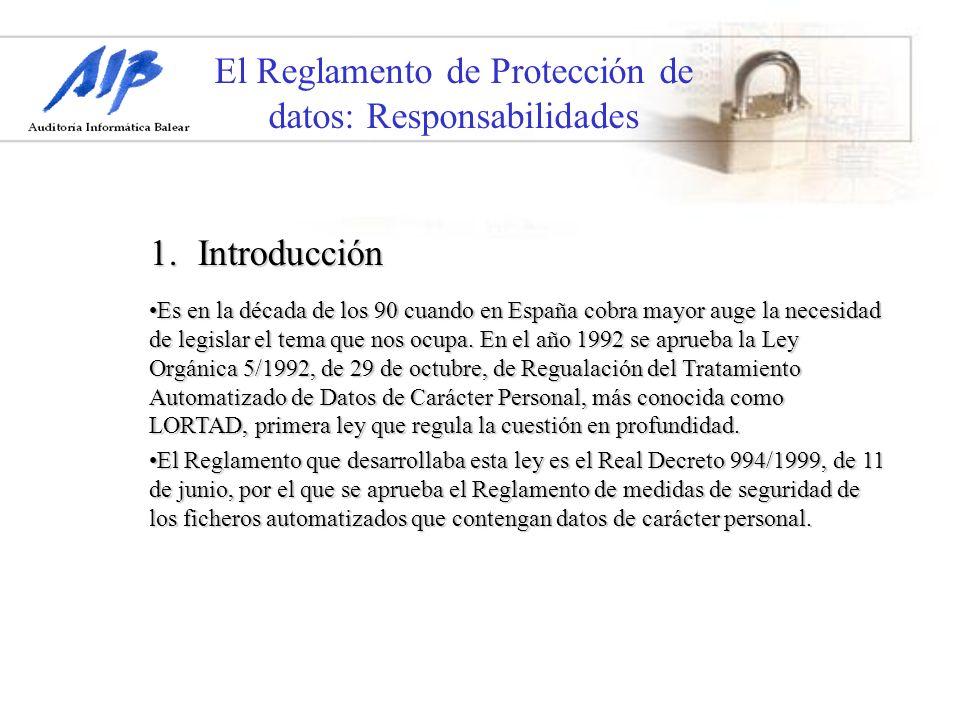 El Reglamento de Protección de datos: Responsabilidades 1.Introducción Es en la década de los 90 cuando en España cobra mayor auge la necesidad de leg