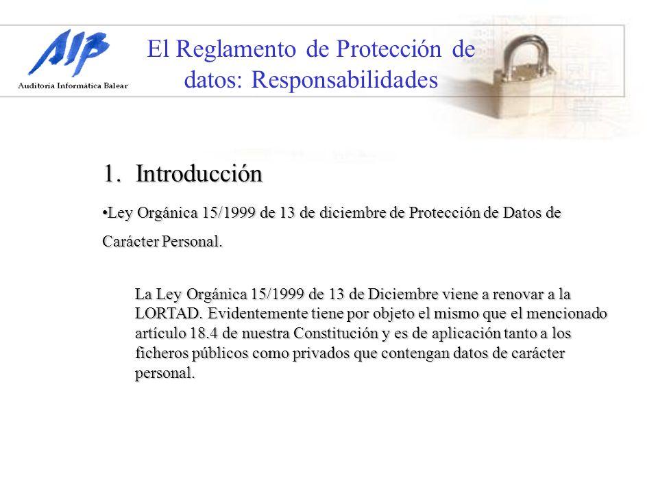 El Reglamento de Protección de datos: Responsabilidades 1.Introducción Ley Orgánica 15/1999 de 13 de diciembre de Protección de Datos de Carácter Pers