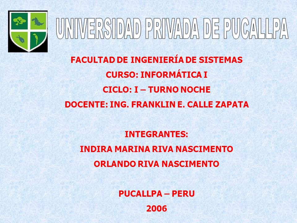 FACULTAD DE INGENIERÍA DE SISTEMAS CURSO: INFORMÁTICA I CICLO: I – TURNO NOCHE DOCENTE: ING. FRANKLIN E. CALLE ZAPATA INTEGRANTES: INDIRA MARINA RIVA