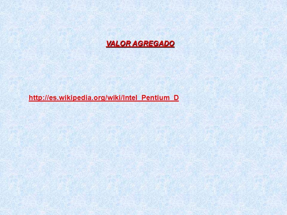 http://es.wikipedia.org/wiki/Intel_Pentium_D VALOR AGREGADO