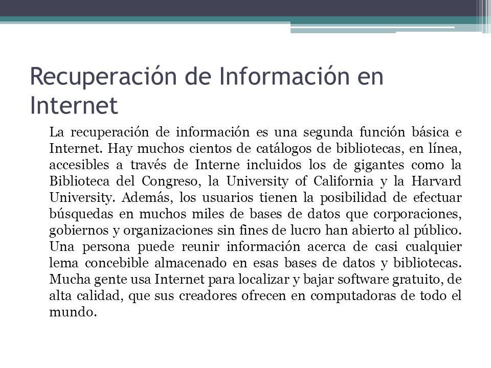 Recuperación de Información en Internet La recuperación de información es una segunda función básica e Internet. Hay muchos cientos de catálogos de bi