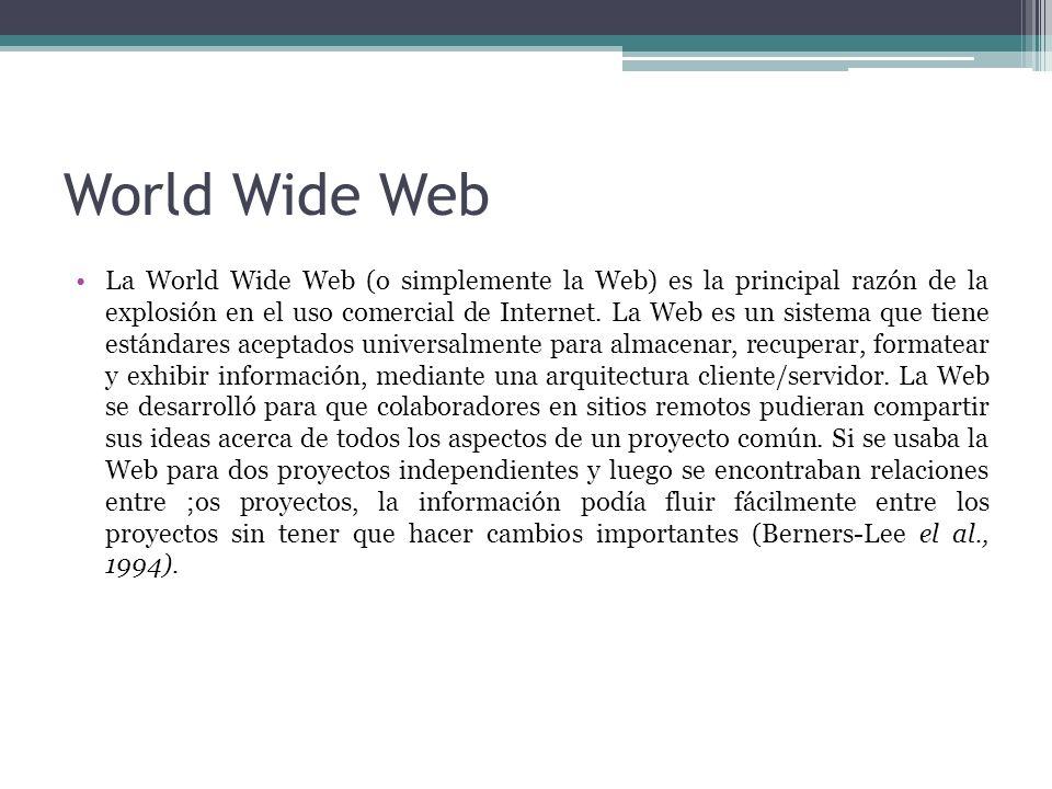World Wide Web La World Wide Web (o simplemente la Web) es la principal razón de la explosión en el uso comercial de Internet. La Web es un sistema qu