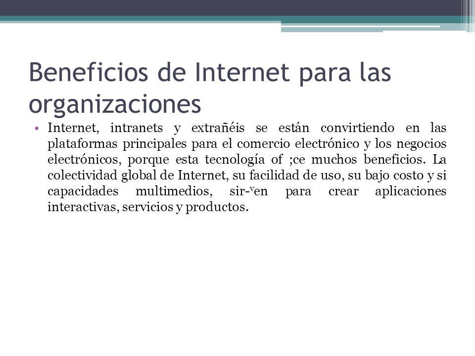 Beneficios de Internet para las organizaciones Internet, intranets y extrañéis se están convirtiendo en las plataformas principales para el comercio e