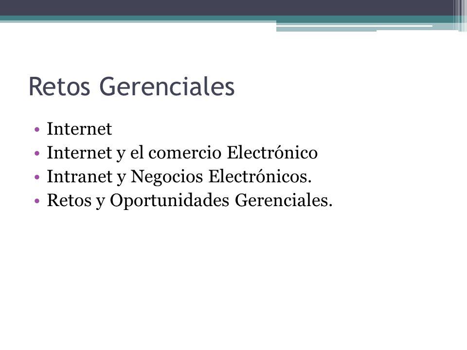 Retos Gerenciales Internet Internet y el comercio Electrónico Intranet y Negocios Electrónicos. Retos y Oportunidades Gerenciales.
