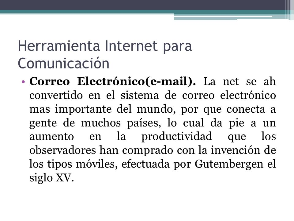 Herramienta Internet para Comunicación Correo Electrónico(e-mail). La net se ah convertido en el sistema de correo electrónico mas importante del mund