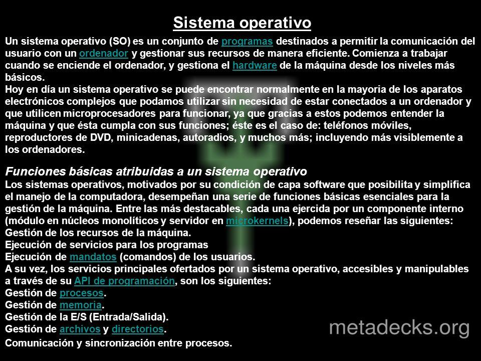 Sistema operativo Un sistema operativo (SO) es un conjunto de programas destinados a permitir la comunicación del usuario con un ordenador y gestionar sus recursos de manera eficiente.