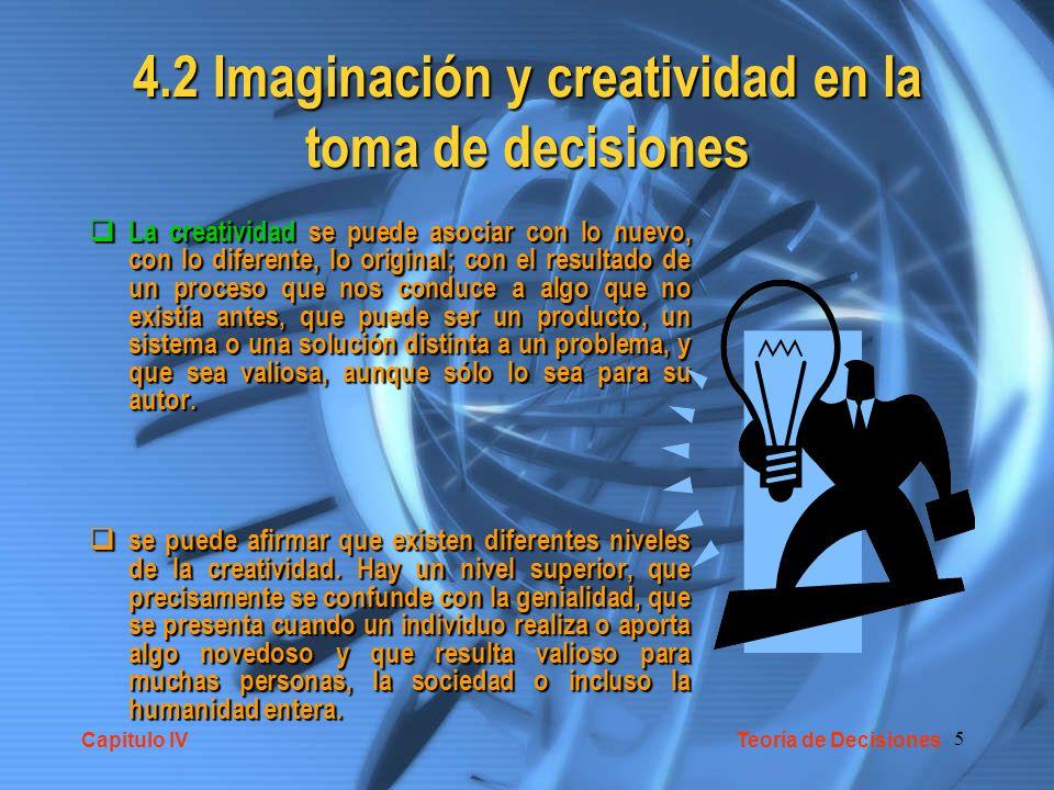 5 4.2 Imaginación y creatividad en la toma de decisiones La creatividad se puede asociar con lo nuevo, con lo diferente, lo original; con el resultado de un proceso que nos conduce a algo que no existía antes, que puede ser un producto, un sistema o una solución distinta a un problema, y que sea valiosa, aunque sólo lo sea para su autor.