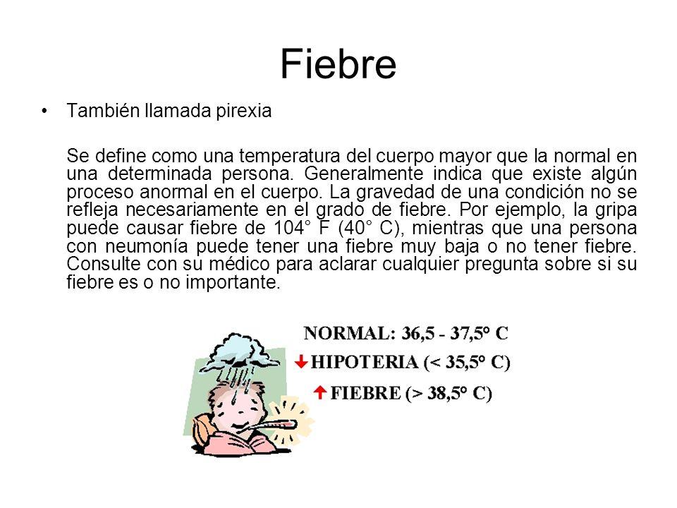 Fiebre También llamada pirexia Se define como una temperatura del cuerpo mayor que la normal en una determinada persona. Generalmente indica que exist