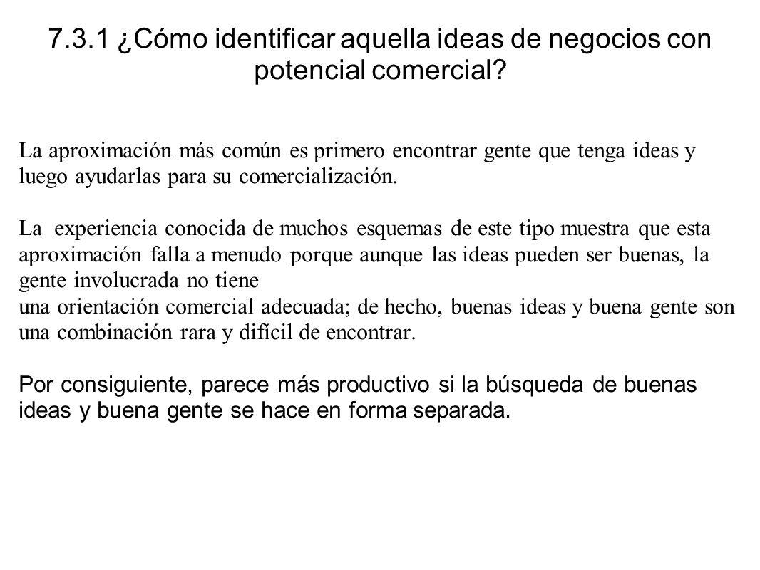 7.3.1 ¿Cómo identificar aquella ideas de negocios con potencial comercial? La aproximación más común es primero encontrar gente que tenga ideas y lueg