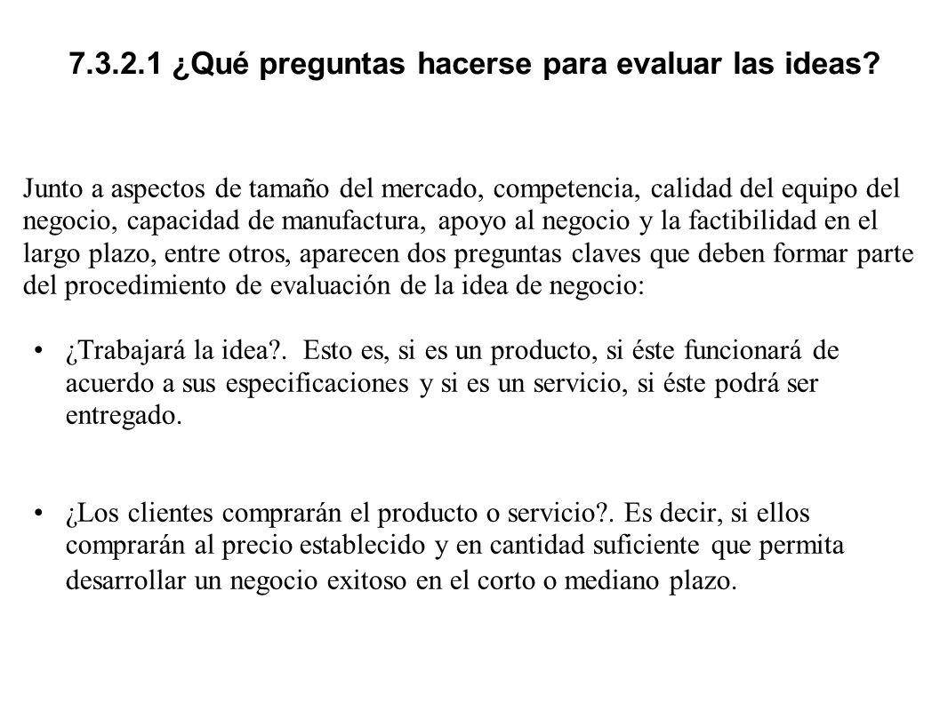 7.3.2.1 ¿Qué preguntas hacerse para evaluar las ideas? Junto a aspectos de tamaño del mercado, competencia, calidad del equipo del negocio, capacidad