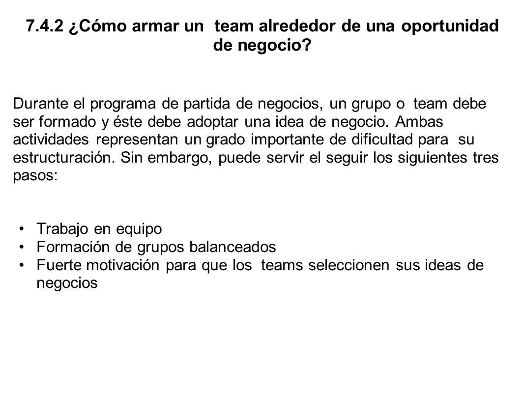 7.4.2 ¿Cómo armar un team alrededor de una oportunidad de negocio? Durante el programa de partida de negocios, un grupo o team debe ser formado y éste