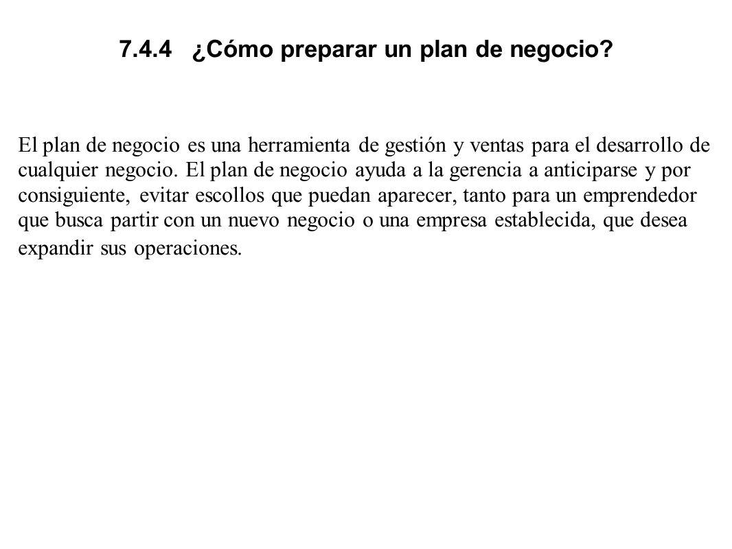 7.4.4 ¿Cómo preparar un plan de negocio? El plan de negocio es una herramienta de gestión y ventas para el desarrollo de cualquier negocio. El plan de