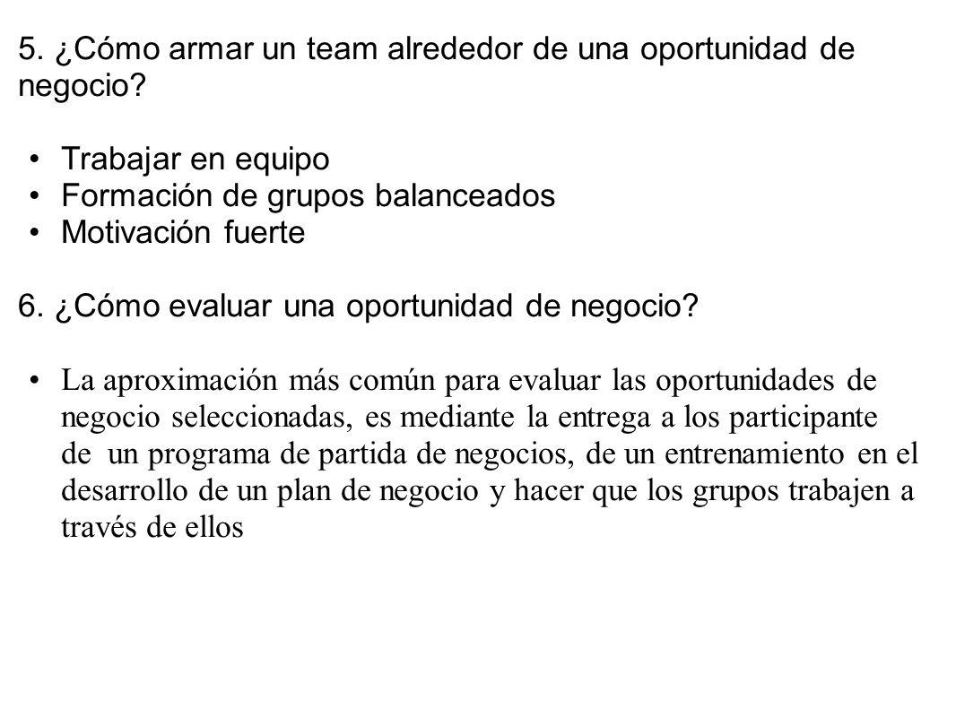 5. ¿Cómo armar un team alrededor de una oportunidad de negocio? Trabajar en equipo Formación de grupos balanceados Motivación fuerte 6. ¿Cómo evaluar