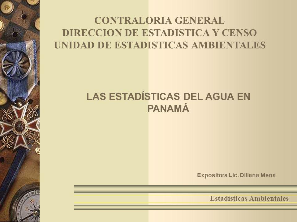 1 Estadísticas Ambientales LAS ESTADÍSTICAS DEL AGUA EN PANAMÁ Expositora Lic. Diliana Mena CONTRALORIA GENERAL DIRECCION DE ESTADISTICA Y CENSO UNIDA