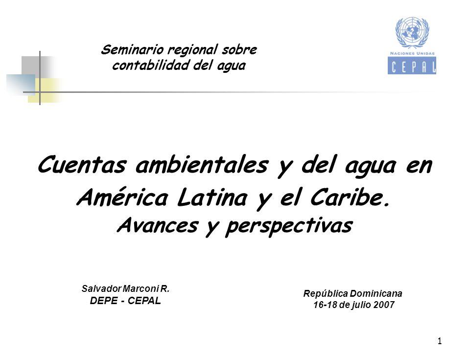 1 Cuentas ambientales y del agua en América Latina y el Caribe. Avances y perspectivas Salvador Marconi R. DEPE - CEPAL República Dominicana 16-18 de