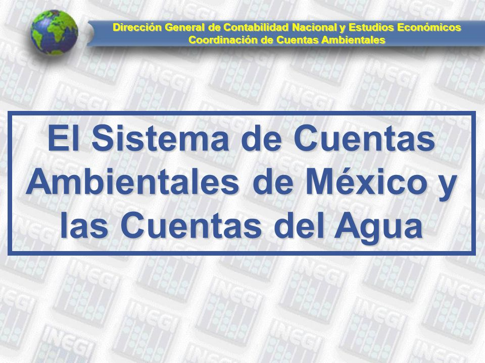 El Sistema de Cuentas Ambientales de México y las Cuentas del Agua Dirección General de Contabilidad Nacional y Estudios Económicos Coordinación de Cuentas Ambientales