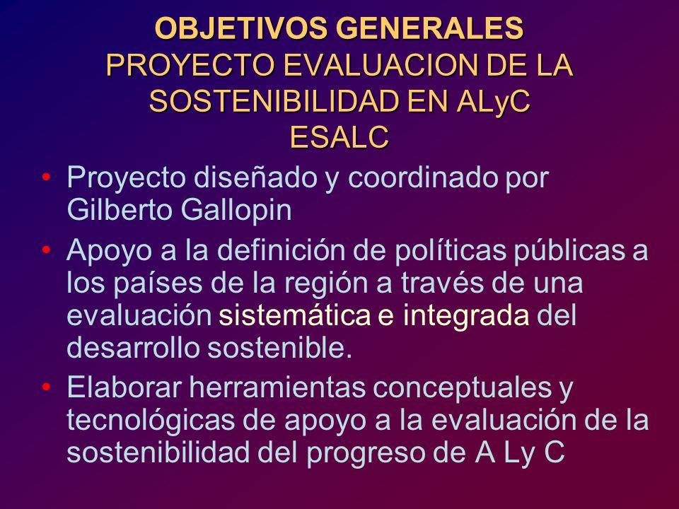 OBJETIVOS GENERALES PROYECTO EVALUACION DE LA SOSTENIBILIDAD EN ALyC ESALC Proyecto diseñado y coordinado por Gilberto Gallopin Apoyo a la definición