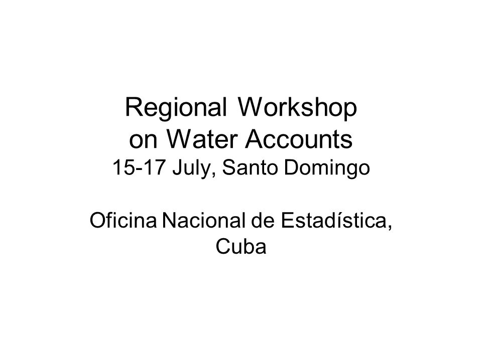 Regional Workshop on Water Accounts 15-17 July, Santo Domingo Oficina Nacional de Estadística, Cuba