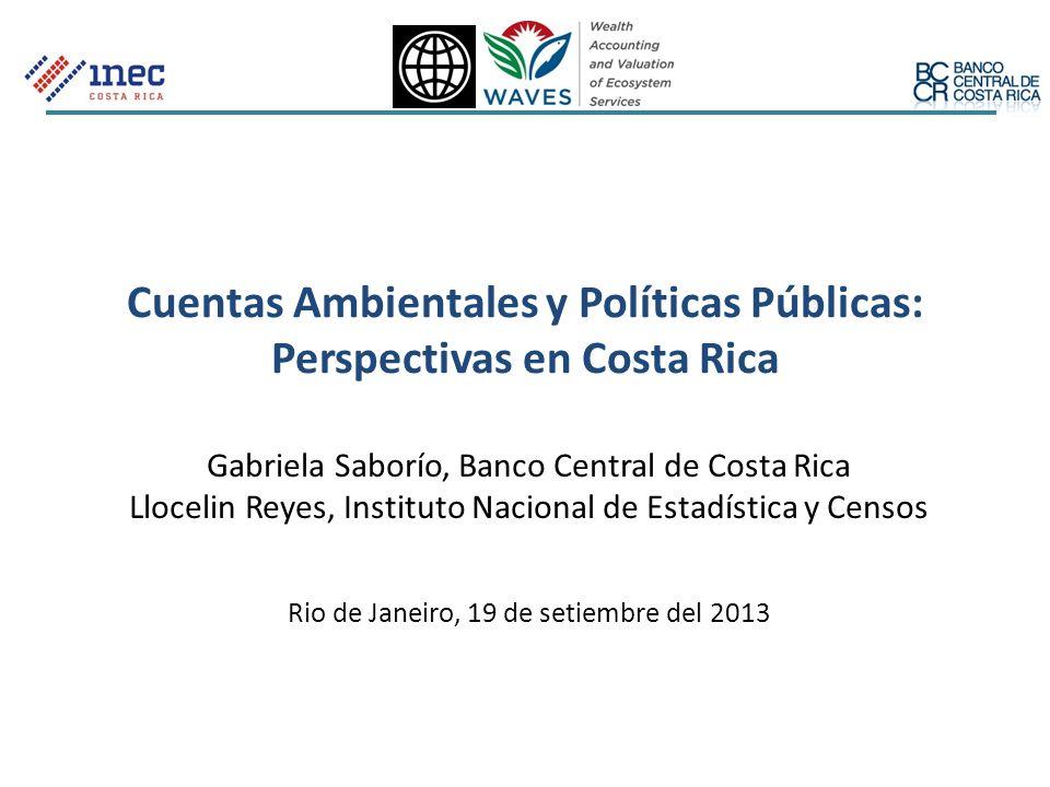 Cuentas Ambientales y Políticas Públicas: Perspectivas en Costa Rica Gabriela Saborío, Banco Central de Costa Rica Llocelin Reyes, Instituto Nacional
