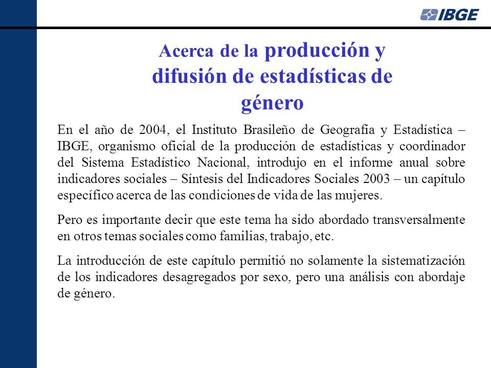 Acerca de la producción y difusión de estadísticas de género En el año de 2004, el Instituto Brasileño de Geografía y Estadística – IBGE, organismo of
