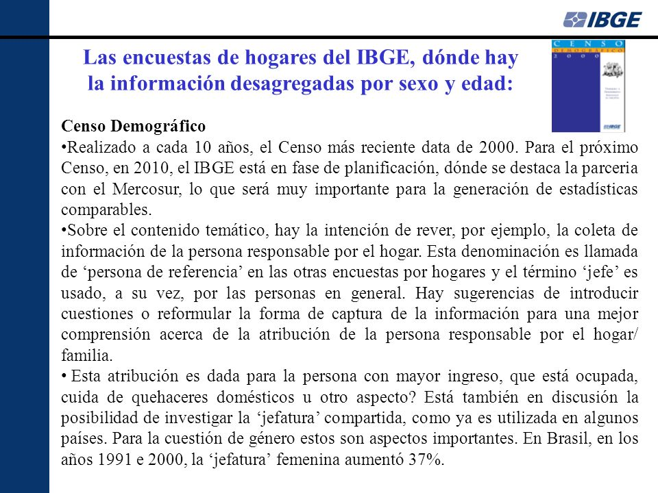 Las encuestas de hogares del IBGE, dónde hay la información desagregadas por sexo y edad: Censo Demográfico Realizado a cada 10 años, el Censo más reciente data de 2000.