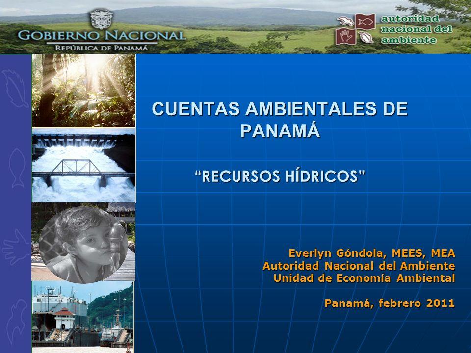 CUENTAS AMBIENTALES DE PANAMÁ RECURSOS HÍDRICOS Everlyn Góndola, MEES, MEA Autoridad Nacional del Ambiente Unidad de Economía Ambiental Panamá, febrer