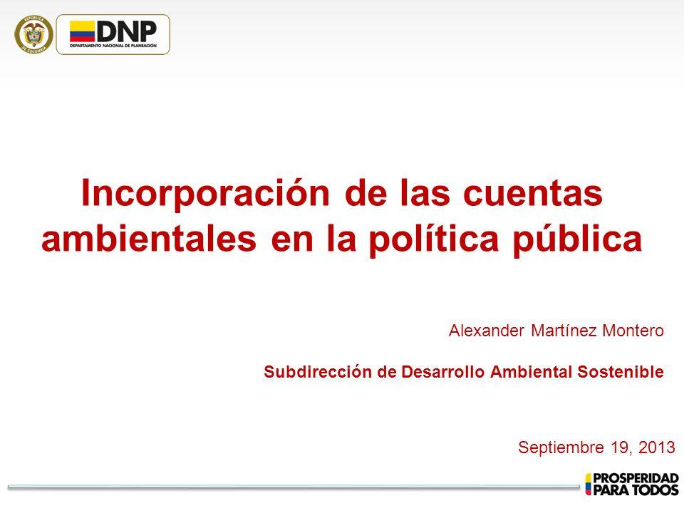 Incorporación de las cuentas ambientales en la política pública Alexander Martínez Montero Subdirección de Desarrollo Ambiental Sostenible Septiembre