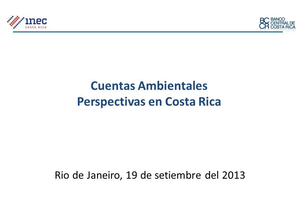 Cuentas Ambientales Perspectivas en Costa Rica Rio de Janeiro, 19 de setiembre del 2013