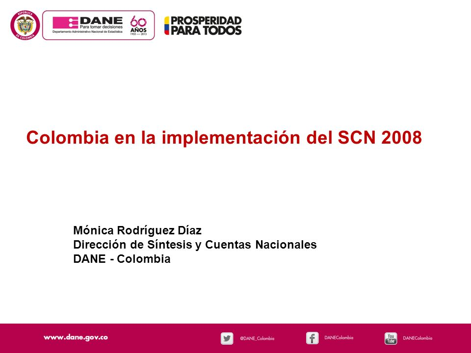 Colombia en la implementación del SCN 2008 Mónica Rodríguez Díaz Dirección de Síntesis y Cuentas Nacionales DANE - Colombia