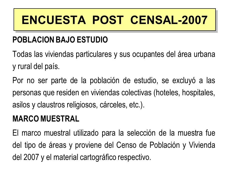 NIVELES DE INFERENCIA Teniendo en cuenta los objetivos de la encuesta, los resultados obtenidos a partir de la muestra son confiables estadísticamente para los siguientes dominios de estudio: Nacional Urbano Rural Lima Metropolitana ENCUESTA POST CENSAL-2007