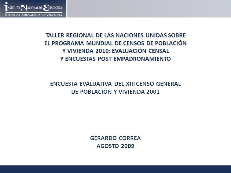 TALLER REGIONAL DE LAS NACIONES UNIDAS SOBRE EL PROGRAMA MUNDIAL DE CENSOS DE POBLACIÓN Y VIVIENDA 2010: EVALUACIÓN CENSAL Y ENCUESTAS POST EMPADRONAMIENTO ENCUESTA EVALUATIVA DEL XIII CENSO GENERAL DE POBLACIÓN Y VIVIENDA 2001 GERARDO CORREA AGOSTO 2009
