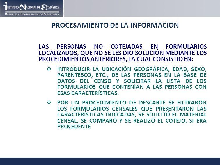 PROCESAMIENTO DE LA INFORMACION LAS PERSONAS NO COTEJADAS EN FORMULARIOS LOCALIZADOS, QUE NO SE LES DIO SOLUCIÓN MEDIANTE LOS PROCEDIMIENTOS ANTERIORES, LA CUAL CONSISTIÓ EN: INTRODUCIR LA UBICACIÓN GEOGRÁFICA, EDAD, SEXO, PARENTESCO, ETC., DE LAS PERSONAS EN LA BASE DE DATOS DEL CENSO Y SOLICITAR LA LISTA DE LOS FORMULARIOS QUE CONTENÍAN A LAS PERSONAS CON ESAS CARACTERÍSTICAS.