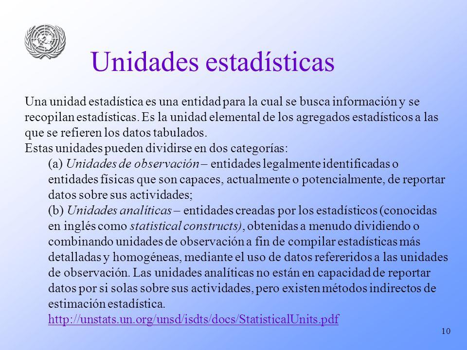 10 Unidades estadísticas Una unidad estadística es una entidad para la cual se busca información y se recopilan estadísticas. Es la unidad elemental d