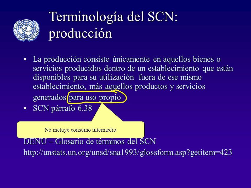 La producción consiste únicamente en aquellos bienes o servicios producidos dentro de un establecimiento que están disponibles para su utilización fuera de ese mismo establecimiento, más aquellos productos y serviciosLa producción consiste únicamente en aquellos bienes o servicios producidos dentro de un establecimiento que están disponibles para su utilización fuera de ese mismo establecimiento, más aquellos productos y servicios generados para uso propio generados para uso propio SCN párrafo 6.38SCN párrafo 6.38 DENU – Glosario de términos del SCN http://unstats.un.org/unsd/sna1993/glossform.asp?getitem=423 No incluye consumo intermedio Terminología del SCN: producción