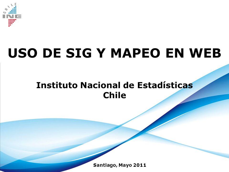 USO DE SIG Y MAPEO EN WEB Instituto Nacional de Estadísticas Chile Santiago, Mayo 2011