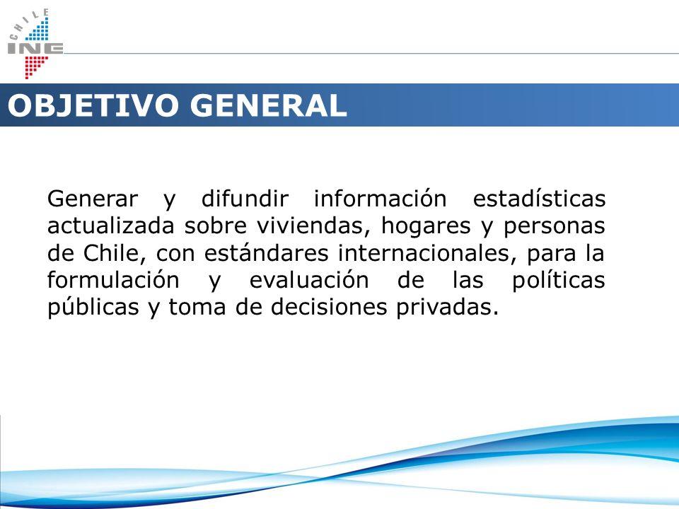 OBJETIVO GENERAL Generar y difundir información estadísticas actualizada sobre viviendas, hogares y personas de Chile, con estándares internacionales,