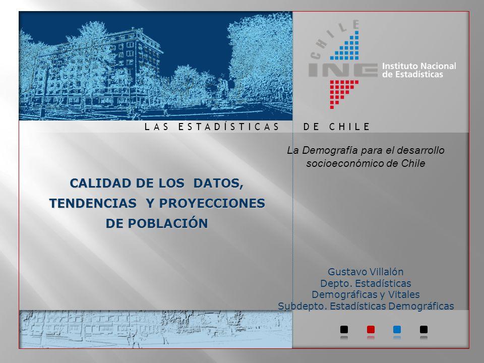 DE CHILELAS ESTADÍSTICAS CALIDAD DE LOS DATOS, TENDENCIAS Y PROYECCIONES DE POBLACIÓN La Demografía para el desarrollo socioeconómico de Chile Gustavo Villalón Depto.