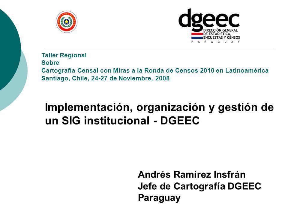 Implementación, organización y gestión de un SIG institucional - DGEEC Taller Regional Sobre Cartografía Censal con Miras a la Ronda de Censos 2010 en