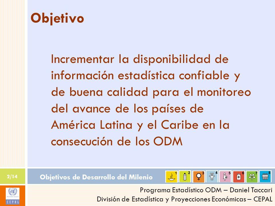 Objetivos de Desarrollo del Milenio 2/14 Programa Estadístico ODM – Daniel Taccari División de Estadística y Proyecciones Económicas – CEPAL Objetivo